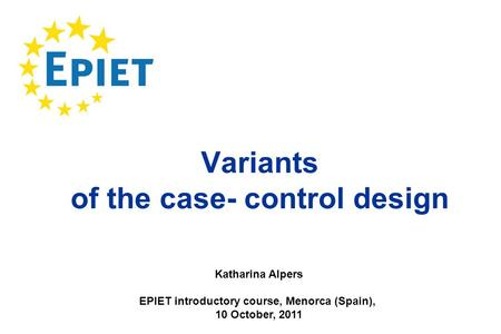 Variants of the case- control design Katharina Alpers EPIET introductory course, Menorca (Spain), 10 October, 2011.