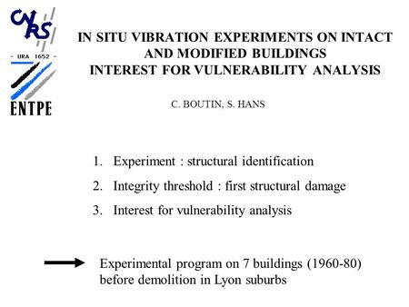 IN SITU VIBRATION EXPERIMENTS ON INTACT AND MODIFIED BUILDINGS INTEREST FOR VULNERABILITY ANALYSIS C. BOUTIN, S. HANS 1.Experiment : structural identification.