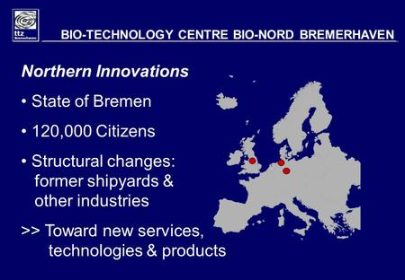 Northern Innovations State of Bremen 120,000 Citizens Structural changes: former shipyards & other industries >> Toward new services, technologies & products.