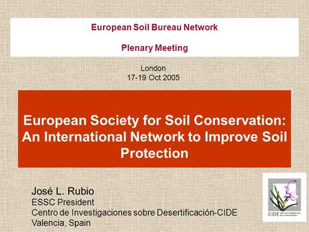 European Soil Bureau Network Plenary Meeting European Society for Soil Conservation: An International Network to Improve Soil Protection José L. Rubio.