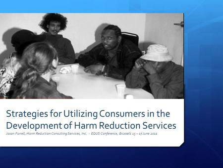 Strategies for Utilizing Consumers in the Development of Harm Reduction Services Jason Farrell, Harm Reduction Consulting Services, Inc. - EQUS Conference,