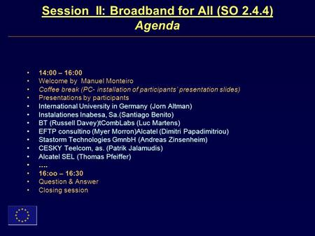 Session II: Broadband for All (SO 2.4.4) Agenda 14:00 – 16:00 Welcome by Manuel Monteiro Coffee break (PC- installation of participants presentation slides)
