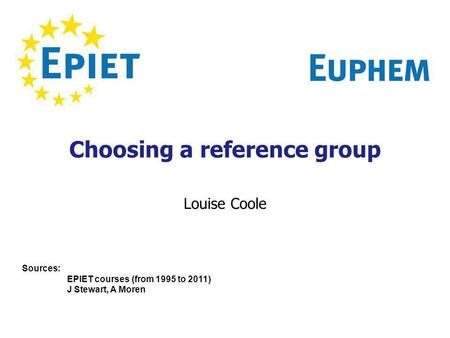 Choosing a reference group Louise Coole Sources: EPIET courses (from 1995 to 2011) J Stewart, A Moren.