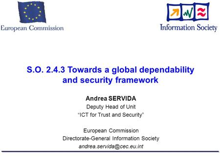 S.O. 2.4.3 Towards a global dependability and security framework Andrea SERVIDA Deputy Head of Unit ICT for Trust and Security European Commission Directorate-General.