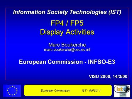 European Commission IST - INFSO 1 Information Society Technologies (IST) FP4 / FP5 Display Activities Marc Boukerche European.