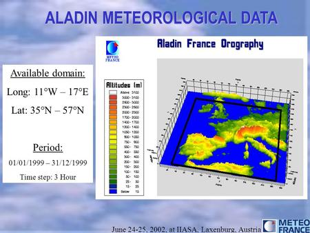 Title ALADIN METEOROLOGICAL DATA June 24-25, 2002, at IIASA, Laxenburg, Austria Available domain: Long: 11°W – 17°E Lat: 35°N – 57°N Period: 01/01/1999.