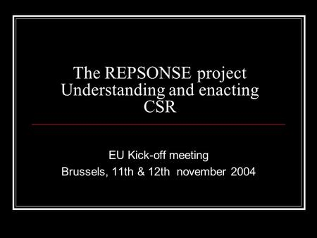 The REPSONSE project Understanding and enacting CSR EU Kick-off meeting Brussels, 11th & 12th november 2004.