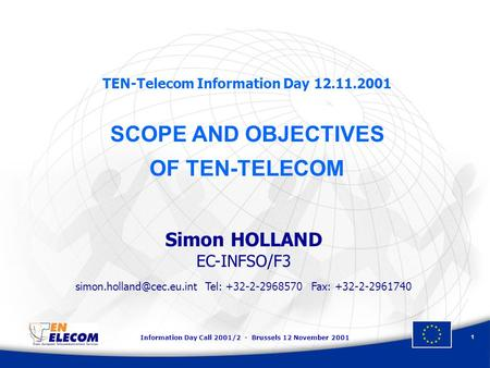 Information Day Call 2001/2 - Brussels 12 November 2001 1 TEN-Telecom Information Day 12.11.2001 SCOPE AND OBJECTIVES OF TEN-TELECOM Simon HOLLAND EC-INFSO/F3.