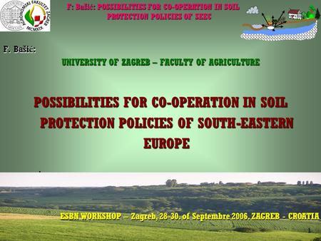 F: Baši ć : POSSIBILITIES FOR CO-OPERATION IN SOIL PROTECTION POLICIES OF SEEC ESBN WORKSHOP 28-30 of Septembre 2006 – ZAGREB CROATIA ESBN WORKSHOP – Zagreb,