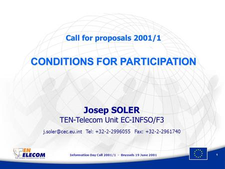 Information Day Call 2001/1 - Brussels 19 June 2001 1 Call for proposals 2001/1 CONDITIONS FOR PARTICIPATION Josep SOLER TEN-Telecom Unit EC-INFSO/F3