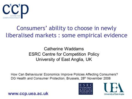 Www.ccp.uea.ac.uk Consumers ability to choose in newly liberalised markets : some empirical evidence Catherine Waddams ESRC Centre for Competition Policy.