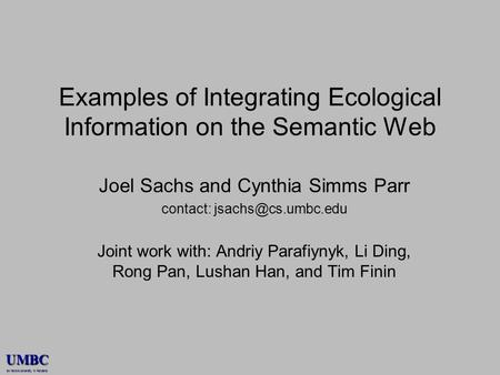 UMBC an Honors University in Maryland Examples of Integrating Ecological Information on the Semantic Web Joel Sachs and Cynthia Simms Parr contact: