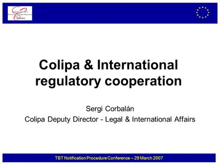 TBT Notification Procedure Conference – 29 March 2007 Colipa & International regulatory cooperation Sergi Corbalán Colipa Deputy Director - Legal & International.