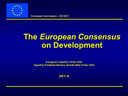 European Commission – DG DEV The European Consensus on Development European Council 15-16 Dec 2005 Signed by Presidents Barroso, Borrell, Blair 20 Dec.
