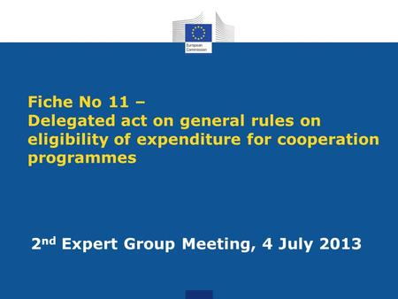 Fiche No 11 – Delegated act on general rules on eligibility of expenditure for cooperation programmes 2 nd Expert Group Meeting, 4 July 2013.