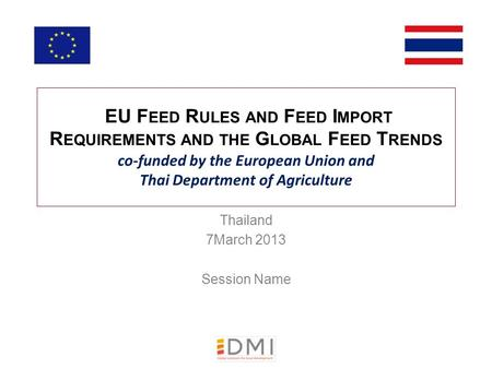EU F EED R ULES AND F EED I MPORT R EQUIREMENTS AND THE G LOBAL F EED T RENDS co-funded by the European Union and Thai Department of Agriculture Thailand.