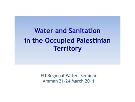 EU Regional Water Seminar Amman 21-24 March 2011 Water and Sanitation in the Occupied Palestinian Territory.