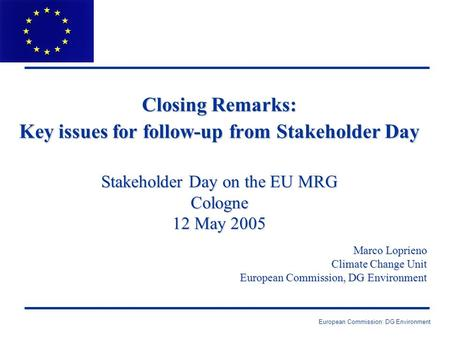 European Commission: DG Environment Closing Remarks: Key issues for follow-up from Stakeholder Day Stakeholder Day on the EU MRG Cologne 12 May 2005 Marco.