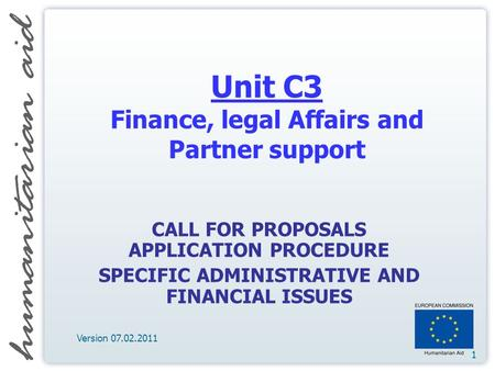 1 Unit C3 Finance, legal Affairs and Partner support CALL FOR PROPOSALS APPLICATION PROCEDURE SPECIFIC ADMINISTRATIVE AND FINANCIAL ISSUES Version 07.02.2011.