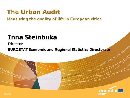 13-Jul-07 The Urban Audit Measuring the quality of life in European cities Inna Steinbuka Director EUROSTAT Economic and Regional Statistics Directorate.