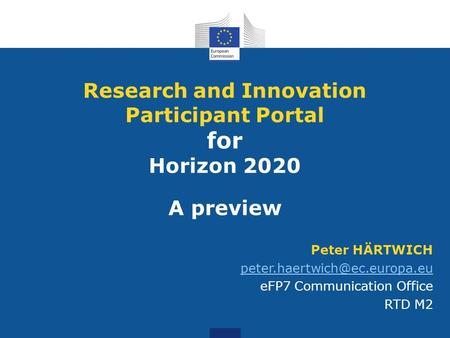 Peter HÄRTWICH eFP7 Communication Office RTD M2 Research and Innovation Participant Portal for Horizon 2020 A preview.