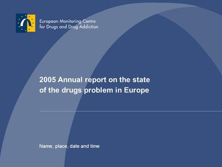 2005 Annual report on the state of the drugs problem in Europe Name, place, date and time.
