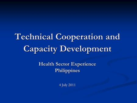 Technical Cooperation and Capacity Development Health Sector Experience Philippines 4 July 2011.