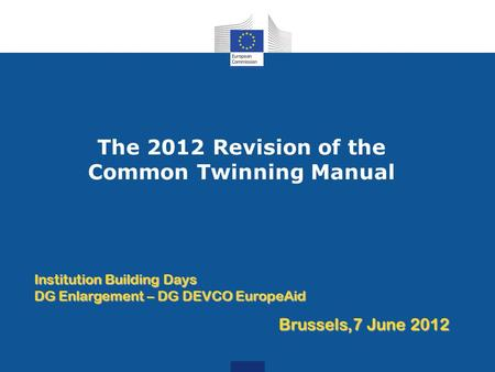 The 2012 Revision of the Common Twinning Manual Institution Building Days DG Enlargement – DG DEVCO EuropeAid Brussels,7 June 2012.