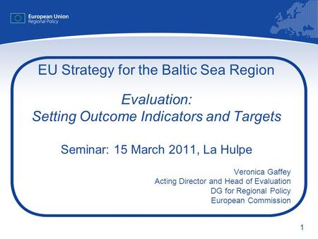 1 EU Strategy for the Baltic Sea Region Evaluation: Setting Outcome Indicators and Targets Seminar: 15 March 2011, La Hulpe Veronica Gaffey Acting Director.