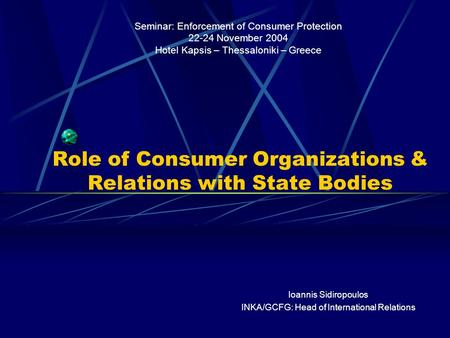 Role of Consumer Organizations & Relations with State Bodies Seminar: Enforcement of Consumer Protection 22-24 November 2004 Hotel Kapsis – Thessaloniki.