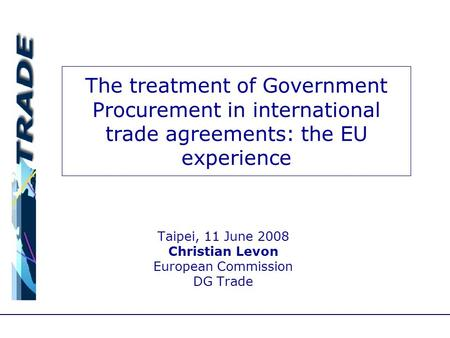 The treatment of Government Procurement in international trade agreements: the EU experience Taipei, 11 June 2008 Christian Levon European Commission DG.