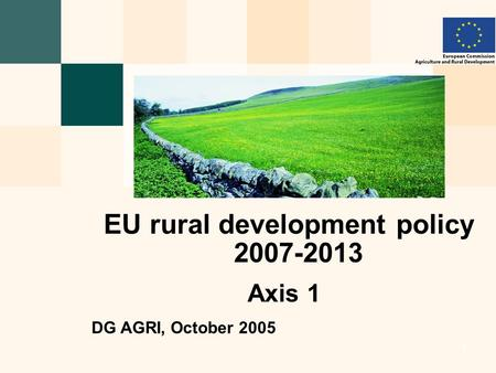 European Commission - Directorate General for Agriculture and Rural Development 1 1 1 1 EU rural development policy 2007-2013 Axis 1 DG AGRI, October 2005.