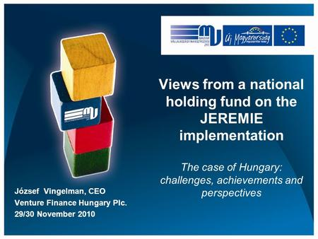 Views from a national holding fund on the JEREMIE implementation The case of Hungary: challenges, achievements and perspectives József Vingelman, CEO Venture.
