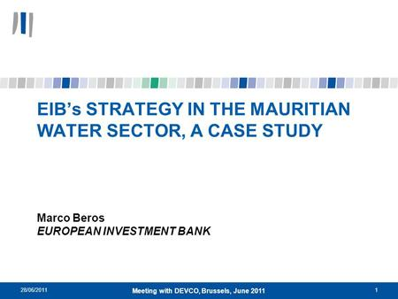 28/06/20111 Meeting with DEVCO, Brussels, June 2011 EIBs STRATEGY IN THE MAURITIAN WATER SECTOR, A CASE STUDY Marco Beros EUROPEAN INVESTMENT BANK.