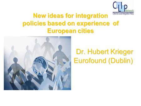 117/02/2014 Dr. Hubert Krieger Eurofound (Dublin) Dr. Hubert Krieger Eurofound (Dublin) New ideas for integration policies based on experience of European.