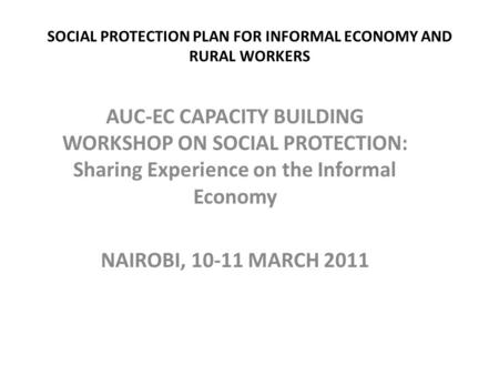 SOCIAL PROTECTION PLAN FOR INFORMAL ECONOMY AND RURAL WORKERS AUC-EC CAPACITY BUILDING WORKSHOP ON SOCIAL PROTECTION: Sharing Experience on the Informal.
