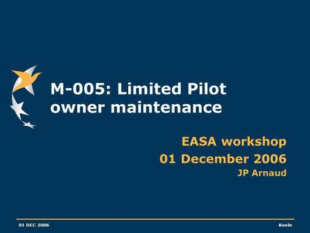 01 DEC 2006Koeln M-005: Limited Pilot owner maintenance EASA workshop 01 December 2006 JP Arnaud.
