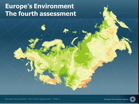 European Environment Agency Europes Environment: The Fourth Assessment – Slide 1 Europes Environment The fourth assessment.