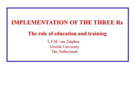 IMPLEMENTATION OF THE THREE Rs The role of education and training L.F.M. van Zutphen Utrecht University The Netherlands.
