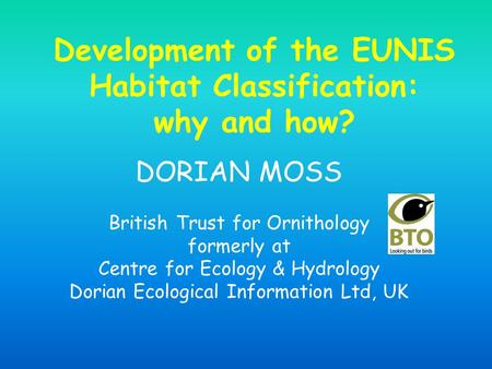 Development of the EUNIS Habitat Classification: why and how? DORIAN MOSS British Trust for Ornithology formerly at Centre for Ecology & Hydrology Dorian.