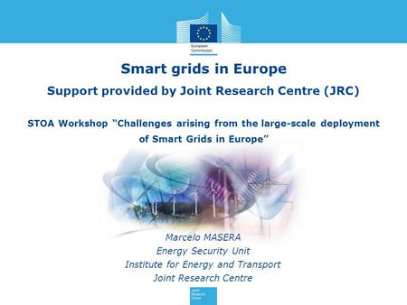 Smart grids in Europe Marcelo MASERA Energy Security Unit Institute for Energy and Transport Joint Research Centre Support provided by Joint Research Centre.
