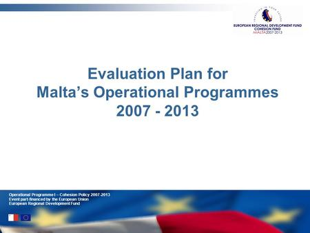 Operational Programme I – Cohesion Policy 2007-2013 Event part-financed by the European Union European Regional Development Fund Evaluation Plan for Maltas.