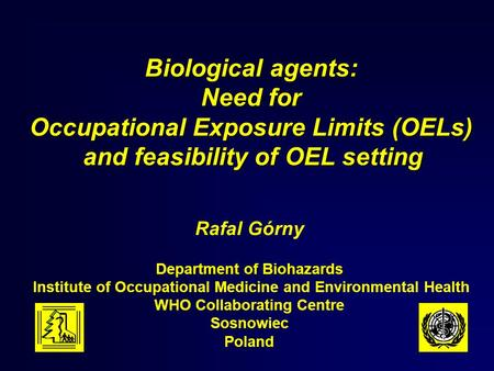 Biological agents: Need for Occupational Exposure Limits (OELs) and feasibility of OEL setting Rafal Górny Department of Biohazards Institute of Occupational.