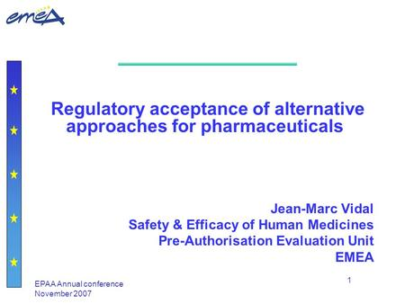 EPAA Annual conference November 2007 1 Regulatory acceptance of alternative approaches for pharmaceuticals Jean-Marc Vidal Safety & Efficacy of Human Medicines.