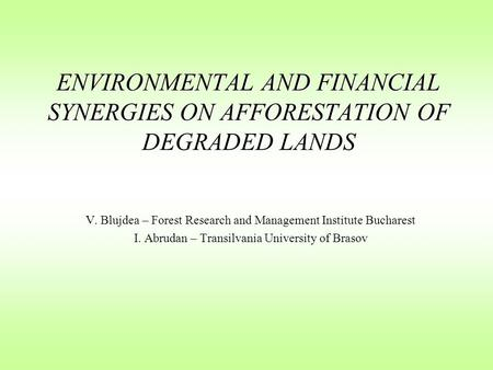 ENVIRONMENTAL AND FINANCIAL SYNERGIES ON AFFORESTATION OF DEGRADED LANDS V. Blujdea – Forest Research and Management Institute Bucharest I. Abrudan – Transilvania.