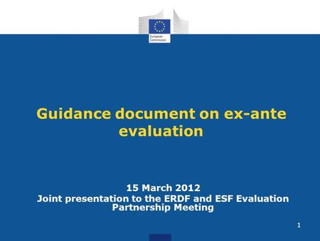 1 Guidance document on ex-ante evaluation 15 March 2012 Joint presentation to the ERDF and ESF Evaluation Partnership Meeting.