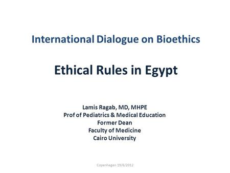 International Dialogue on Bioethics Ethical Rules in Egypt Lamis Ragab, MD, MHPE Prof of Pediatrics & Medical Education Former Dean Faculty of Medicine.