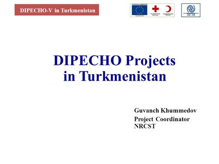 DIPECHO-V in Turkmenistan DIPECHO Projects in Turkmenistan Guvanch Khummedov Project Coordinator NRCST.