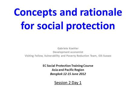 Concepts and rationale for social protection Gabriele Koehler Development economist Visiting Fellow, Vulnerability and Poverty Reduction Team, IDS Sussex.