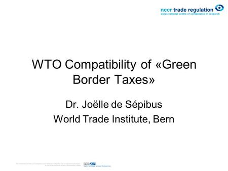 WTO Compatibility of «Green Border Taxes» Dr. Joëlle de Sépibus World Trade Institute, Bern.